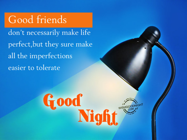 Good friends don't necessarily make life perfect,Good Night