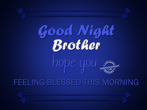 Hope you feeling blessed, Good Night Brother